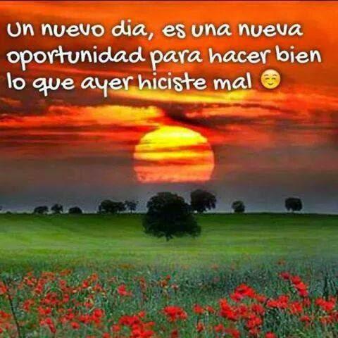 Un nuevo día, es una nueva oportunidad para hacer bien lo que ayer hiciste mal.
