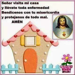 Señor visita mi casa y llévate toda enfermedad. Bendícenos con tu misericordia y protejenos de todo mal. AMÉN.