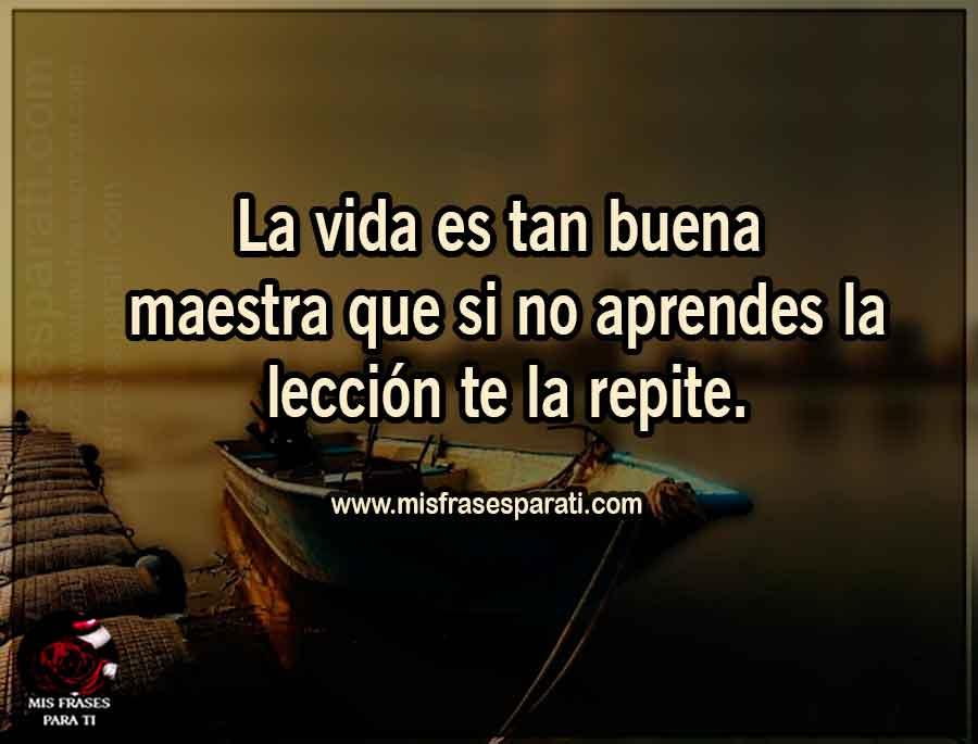 La vida es tan buena maestra que si no aprendes la lección te la repite.