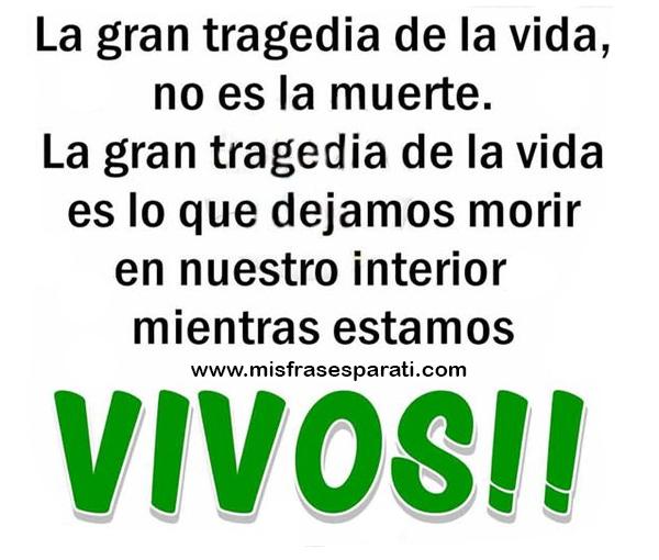 La gran tragedia de la vida no es la muerte. Es lo que dejamos morir en nuestro interior mientras estamos vivos.