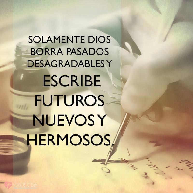 Solamente Dios borra pasados desagradables y escribe futuros nuevos y hermosos.