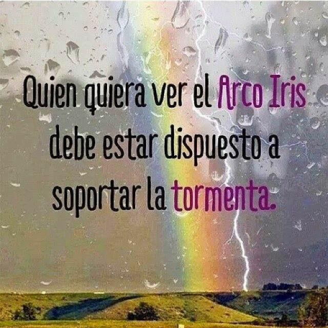 Quien quiera ver el Arco Iris debe estar dispuesto a soportar la tormenta.