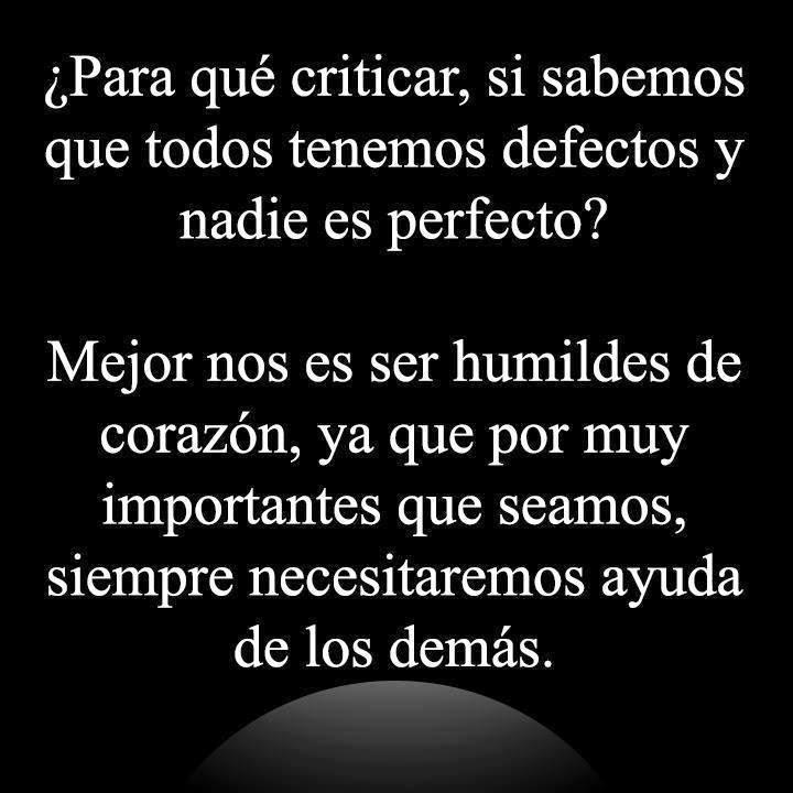 ¿Para qué criticar, si sabemos que todos  tenemos defectos y nadie es perfecto? Mejor nos es ser humildes de corazón, ya que por muy importantes que seamos, siempre necesitaremos ayuda de los demás.