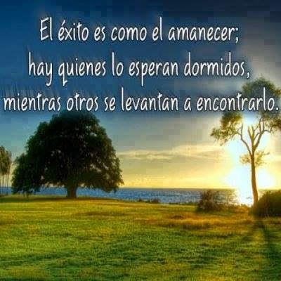 El éxito es como el amanecer; hay quienes lo esperan dormidos, mientras otros se levantan a encontrarlo.