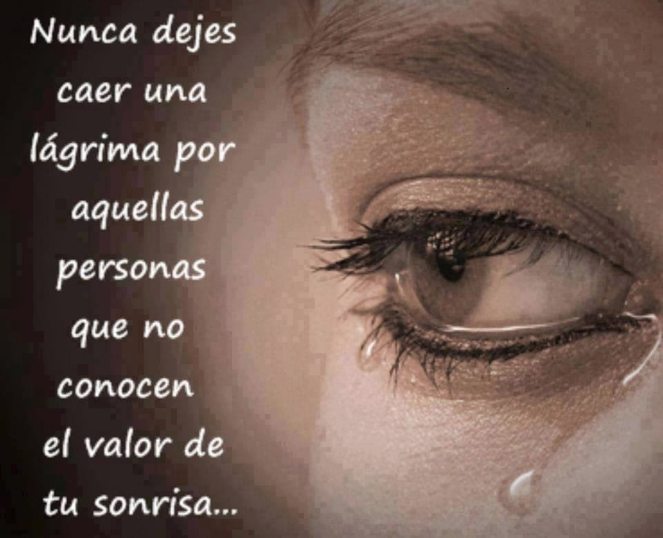 Nunca dejes caer una lágrima por aquellas personas que no conocen el valor de tu sonrisa.