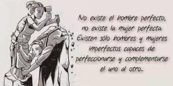 No existe el hombre perfecto, no existe la mujer perfecta. Existen sólo hombres y mujeres imperfectos, capaces de perfeccionarse y complementarse el uno al otro.