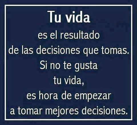 Tu Vida Es El Resultado De Las Decisiones Que Tomas Mis