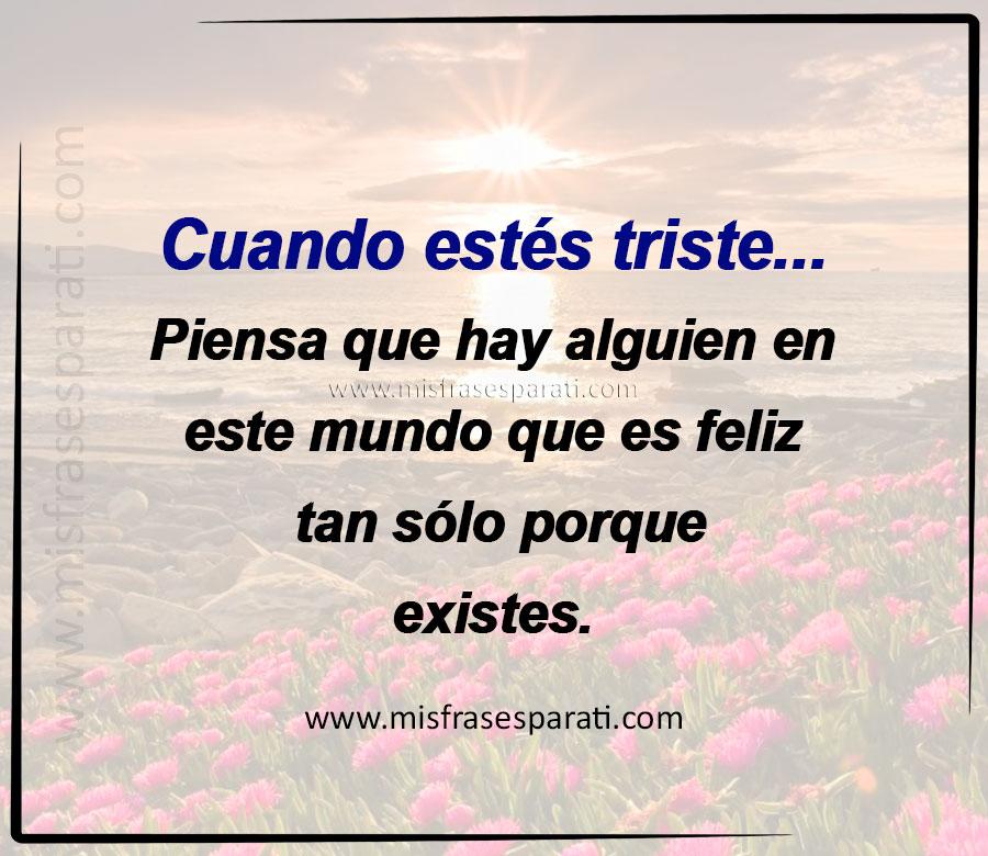 Cuando estés triste piensa que hay alguien en este mundo que es feliz tan sólo porque existes.