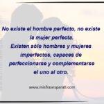 No existe el hombre perfecto, no existe la mujer perfecta. Existen sólo hombres y mujeres imperfectos capaces de perfeccionarse y complementarse el uno al otro.