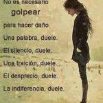 No es necesario golpear para hacer daño. Una palabra, duele, el silencio duele, una traición, duele, un desprecio, duele, la indiferencia, duele.