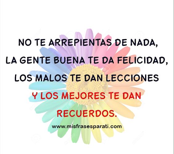 No te arrepientas de nada, la gente buena te da felicidad, la mala te da lecciones y la maravillosa te da recuerdos.