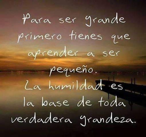 Para ser grande primero tienes que aprender a ser pequeño.  La humildad es la base de toda verdadera grandeza.