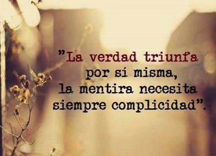 La verdad triunfa por si misma...  La mentira necesita siempre complicidad.