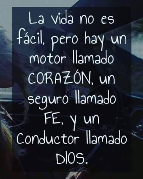 La vida no es fácil, pero hay un motor llamado corazón, un seguro llamado fe, y un conductor llamado Dios.