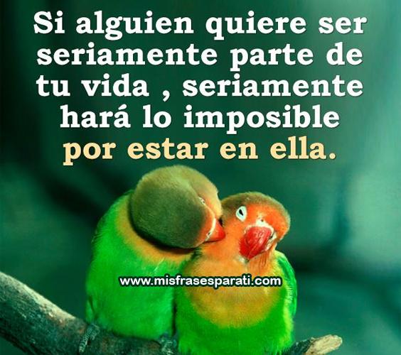 Si alguien quiere ser seriamente parte de tu vida, seriamente hará lo imposible por estar en ella.