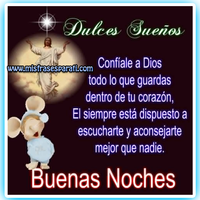 Dulce sueños, confíale a Dios todo lo que guardas dentro de tu corazón. El siempre esta dispuesto a escucharte y aconsejarte mejor que nadie. Buenas Noches.