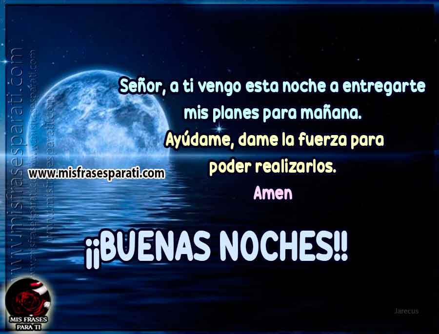 Señor, a ti vengo esta noche a entregarte mis planes para mañana.  Ayúdame, dame la fuerza para poder realizarlos.  Amen  ¡¡Buenas noches!!