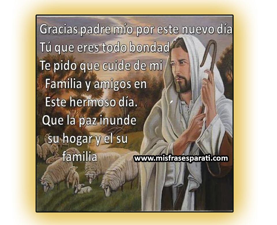 Gracias Padre Mio por este nuevo día. Tú eres toda bondad, te pido que cuide de mi familia y amigos en este hermoso día Que la paz inunde su hogar y el de su familia