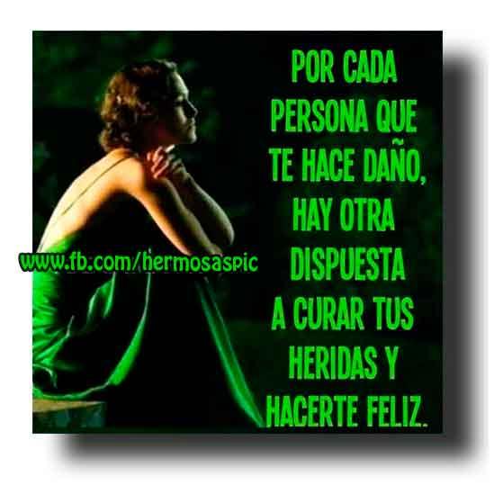 Por cada persona que te hace daño, hay otra dispuesta a curar tus heridas y hacerte feliz.
