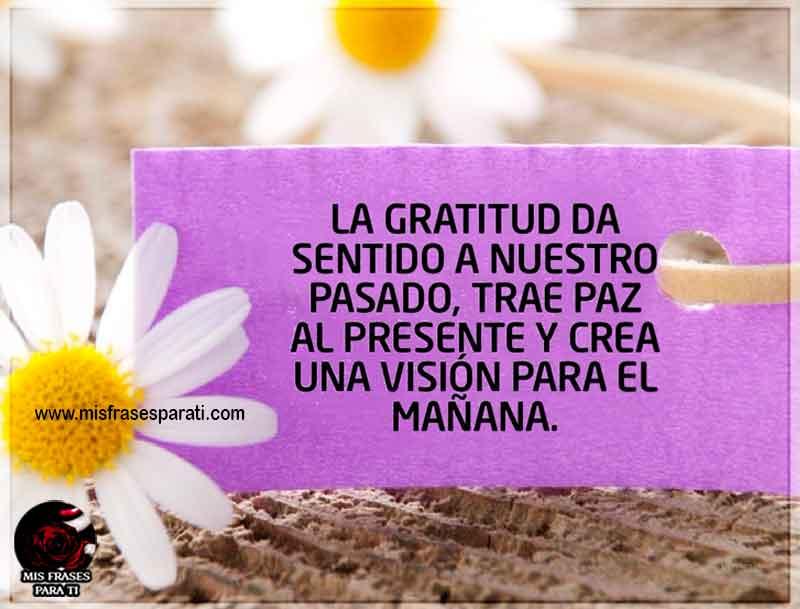 La gratitud da sentido a nuestro pasado,trae paz al presentey crea una visión para el mañana.