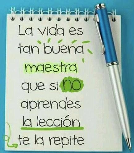 La vida es tan buena maestra que si noaprendes la lección te la repite.