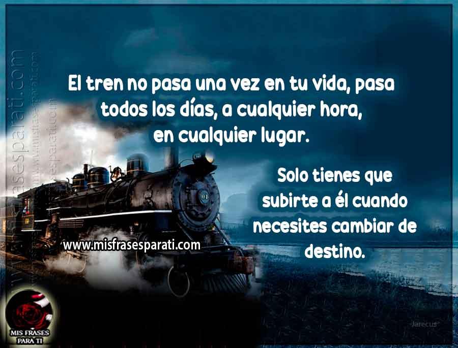 El tren no pasa una vez en tu vida, pasa todos los días, a cualquier hora, en cualquier lugar. Solo tienes que subirte a él cuando necesites cambiar de destino.