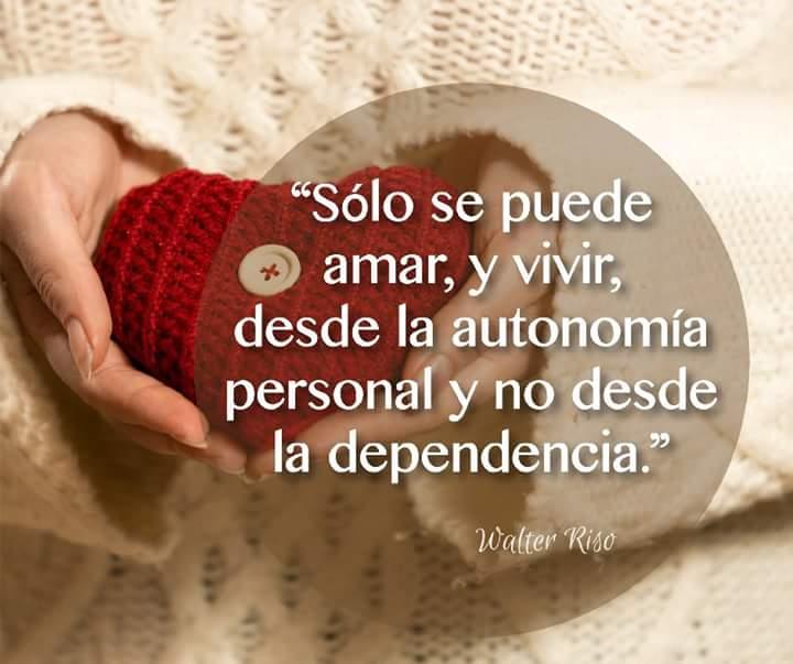 Sólo se puede amar, y vivir, desde la autonomía  personal y no desde la dependencia.