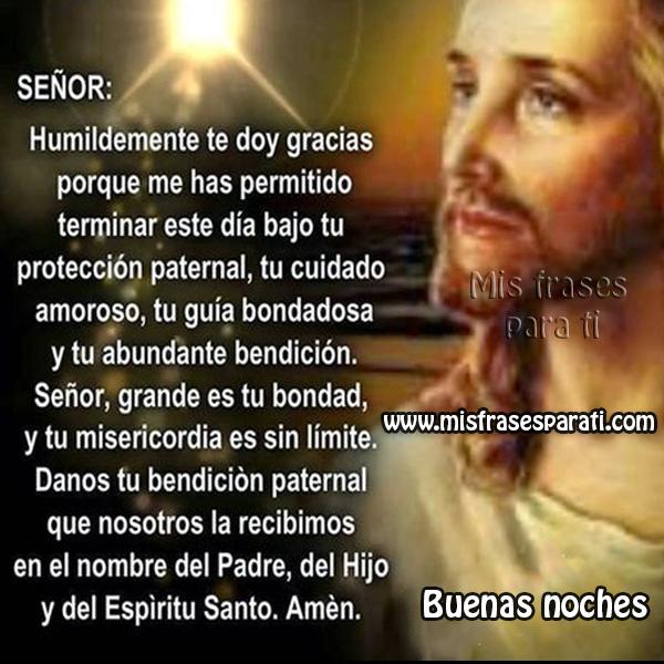 Señor: humildemente te doy gracias porque me has permitido terminar este día bajo tu protección paternal, tu cuidado amoroso, tu guía bondadosa y tu abundante bendición.