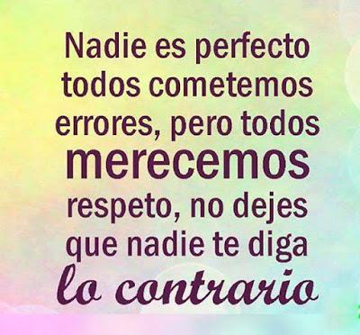 Nadie es perfecto, todos cometemos errores, pero todos merecemos respeto, no dejes que nadie te diga lo contrario.