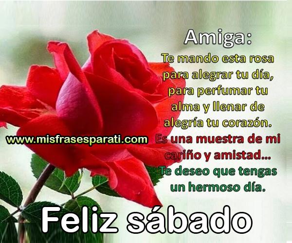 Feliz sábado, Amiga te mando esta rosa para alegrar tu día  Amiga te mando esta rosa para alegrar tudía, para perfumar tu alma y llenar de alegría tu corazón. Es una muestra de mi cariño y amistad, te deseo tengas un hermoso día.  Feliz sábado