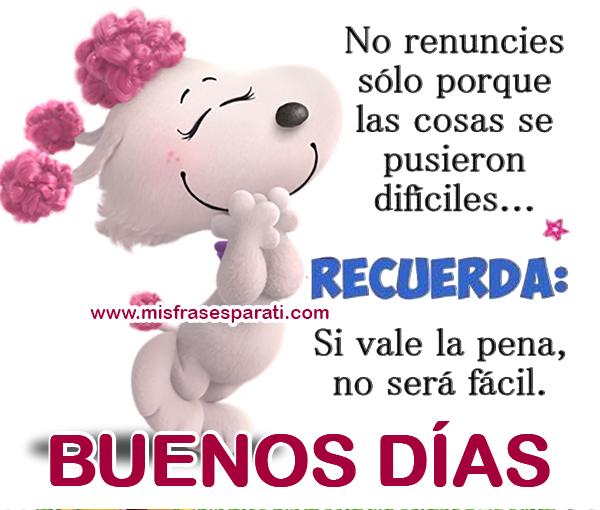 No renuncies sólo porque las cosas se pusieron difíciles... Recuerda: si vale la pena, no será fácil. Buenos días
