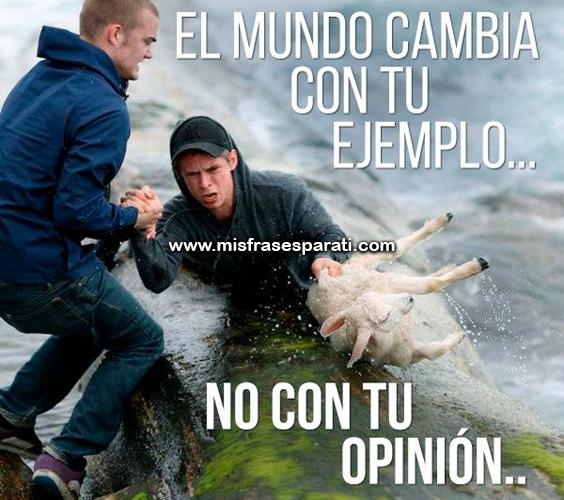 el mundo cambia con tu ejemplo, no con tu opinión