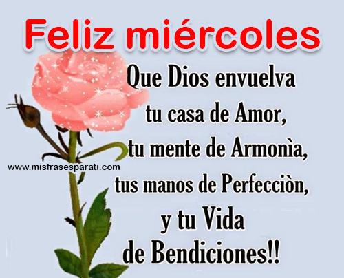 Feliz miércoles Que Dios envuelva tu casa de amor, tu mente de armonía, tus manos de perfección y tu vida de bendiciones.