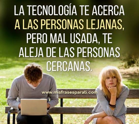 La tecnología te acerca a las personas lejanas, pero mal usada te aleja de las personas cercanas