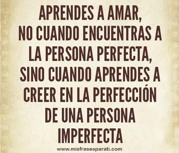 Aprendes a amar, no cuando encuentras a la persona perfecta, sino cuando aprende a creer en la perfección de una persona imperfecta.