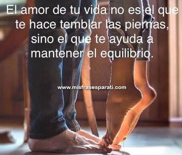 El amor de tu vida no es aquel que te hace temblar las piernas, sino el que te ayuda a mantener el equilibrio.