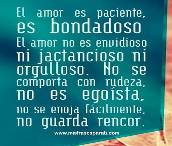 El amor es paciente, es bondadoso. El amor no es envidioso nijactanciosoni orgulloso. no se comporta con rudeza,no es egoísta, no se enoja fácilmente, no guarda rencor.