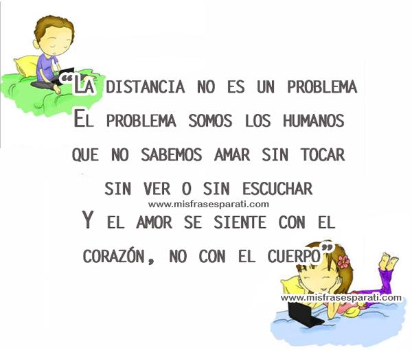La distancia no es un problema, el problema somos los humanos que no sabemos amar sin tocar, sin ver o sin escuchar. Y el amor se siente con el corazón, no con el cuerpo