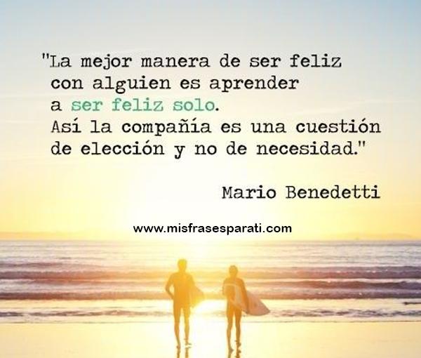 La mejor manera de ser feliz con alguien es aprender a ser feliz solo. Así la compañía es una cuestión de elección y no de necesidad.