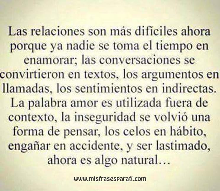 Las relaciones son más difíciles ahora porque ya nadie se toma el tiempo en enamorar; las conversaciones se convirtieron en textos, los argumentos en llamadas, los sentimientos en indirectas.