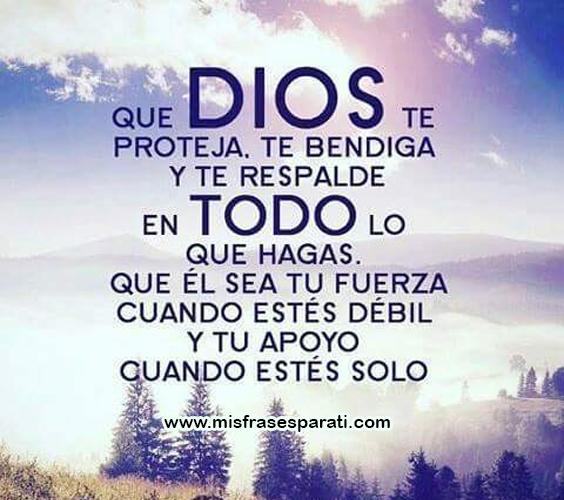 Que Dios te proteja, te bendiga y te respalde en todo lo que hagas. Que él sea tu fuerza cuando estés débil y tu apoyo cuando estés solo