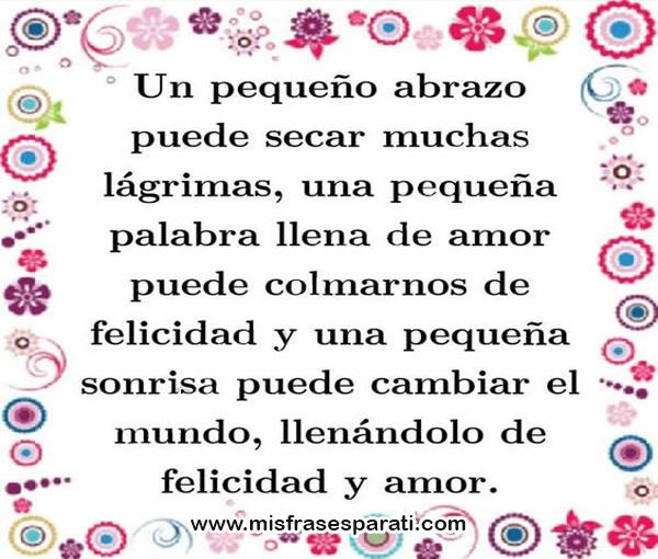 Un pequeño abrazo puede secar muchas lágrimas, una pequeña palabra llena de amor puede colmarnos de felicidad y una pequeña sonría puede cambiar el mundo, llenándolo de felicidad y amor.