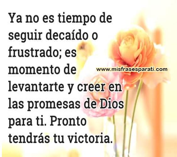 Ya no es tiempo de seguir decaído o frustrado; es momento de levantarse y creer en las promesas de Dios para ti. Pronto tendrás tu victoria