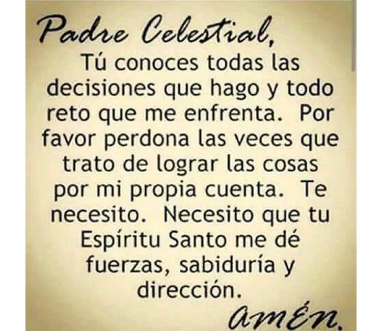 Oración al Padre celestial. Padre celestial, tú conoces todas las decisiones que hago y todo reto que me enfrenta.