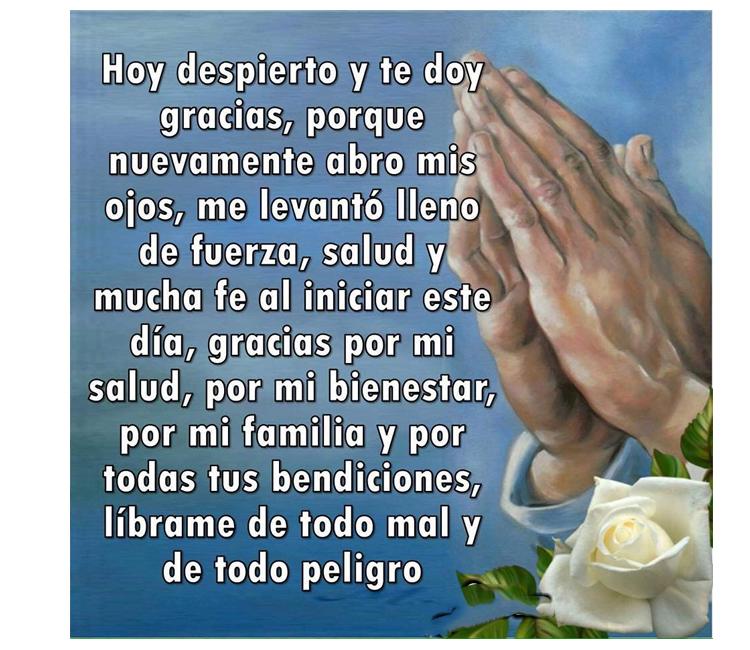 Oración de la mañana - Gracias Señor por mi bienestar. Hoy despierto y te doy gracias, porque nuevamente abro mis ojos, me levanto lleno de fuerza, salud y mucha fe al iniciar este día, Gracias por mi bienestar, por mi familia y por todas tus bendiciones, líbrame de todo mal y todo peligro, Amén.