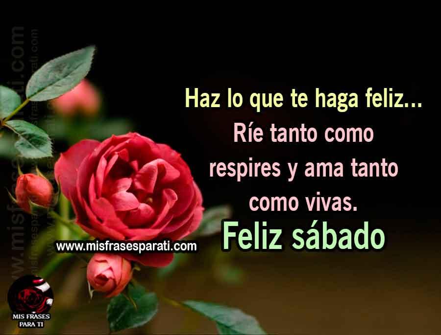 Haz lo que te haga feliz... Ríe tanto como respires y ama tanto como vivas. Feliz sábado