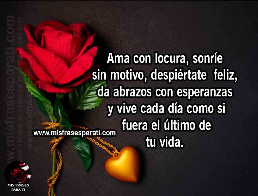 Ama con locura, sonríe sin motivo, despiértatefeliz, da abrazos con esperanzas y vive cada día como si fuera el último de tu vida