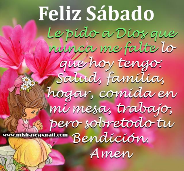 Feliz Sábado Le pido a Dios que nunca me falte lo que hoy tengo: Salud, familia, hogar, comida en mi mesa, trabajo, pero sobretodo tu Bendición. Amen