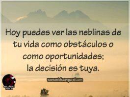 Hoy puedes ver las neblinas de tu vida como obstaculos o como oportunidades la decision es tuya