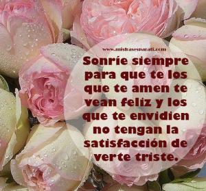 Sonríe siempre para que te losque te amen te vean feliz Sonríe siempre para que te los que te amen te vean feliz y los que te envidien no tengan la satisfacción de verte triste.